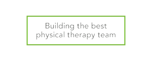 Building the best physical therapy team